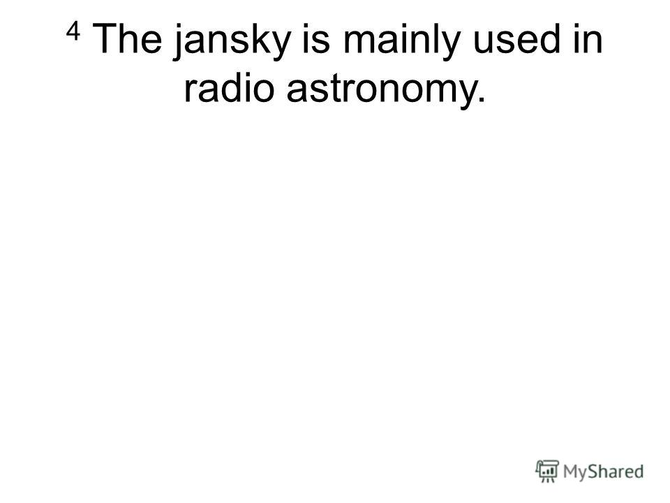 4 The jansky is mainly used in radio astronomy.