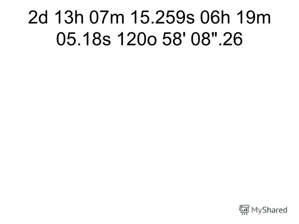 2d 13h 07m 15.259s 06h 19m 05.18s 120o 58' 08.26