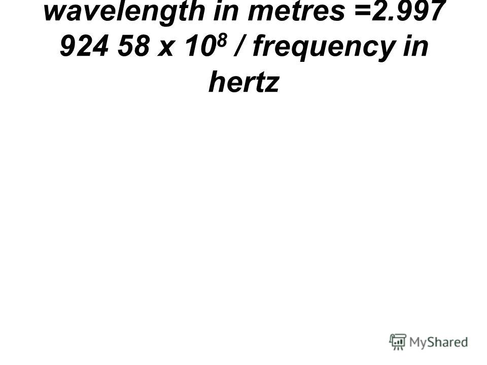 wavelength in metres =2.997 924 58 x 10 8 / frequency in hertz