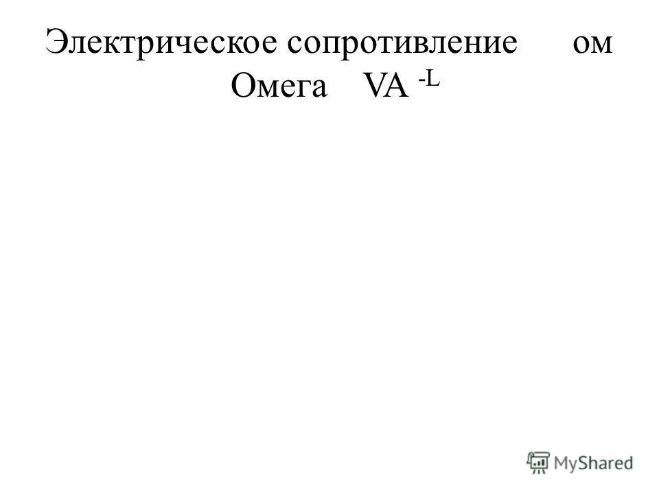Электрическое сопротивлениеом ОмегаVA -L