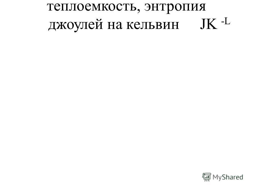 теплоемкость, энтропия джоулей на кельвинJK -L