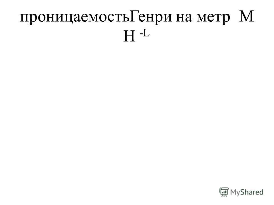проницаемостьГенри на метрМ H -L