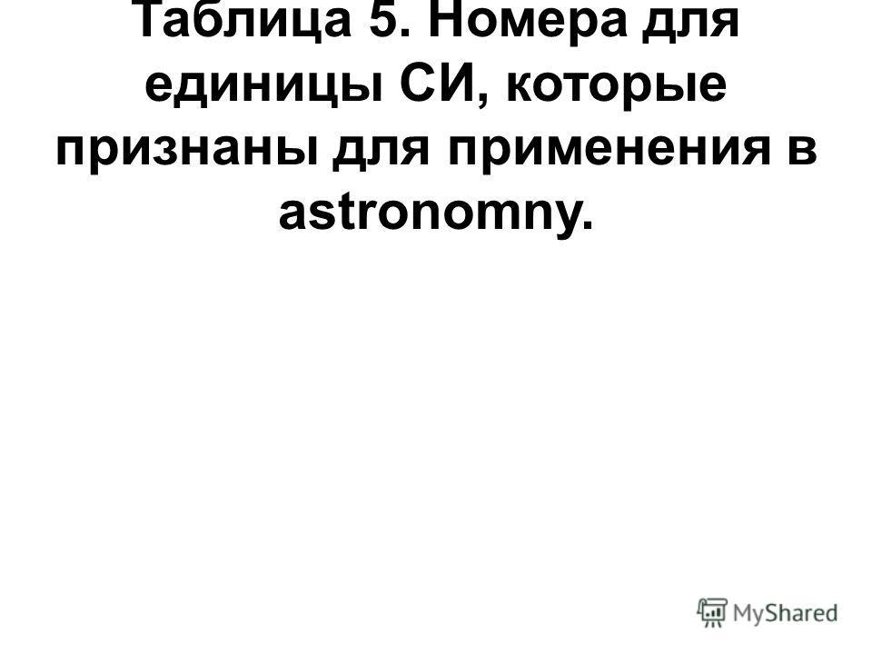 Таблица 5. Номера для единицы СИ, которые признаны для применения в astronomny.