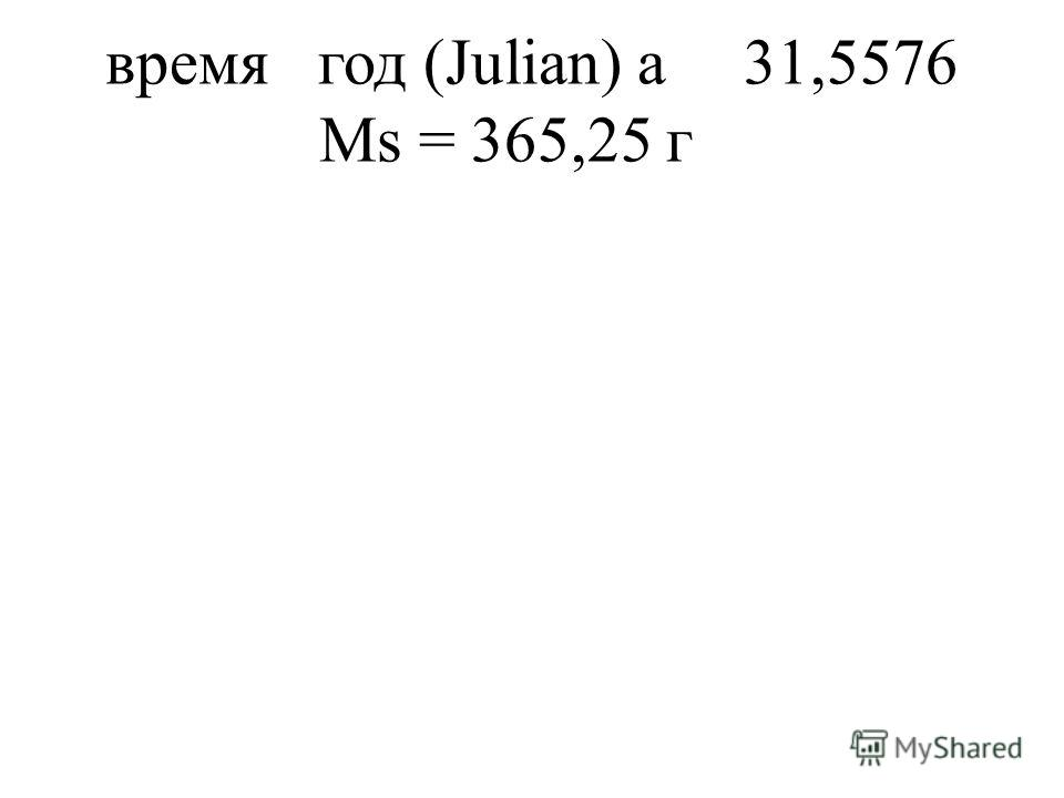 времягод (Julian)a31,5576 Ms = 365,25 г