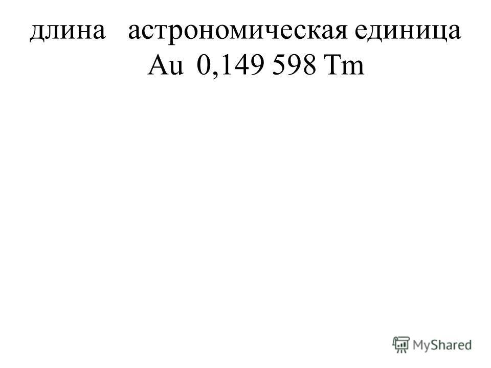 длинаастрономическая единица Au0,149 598 Tm