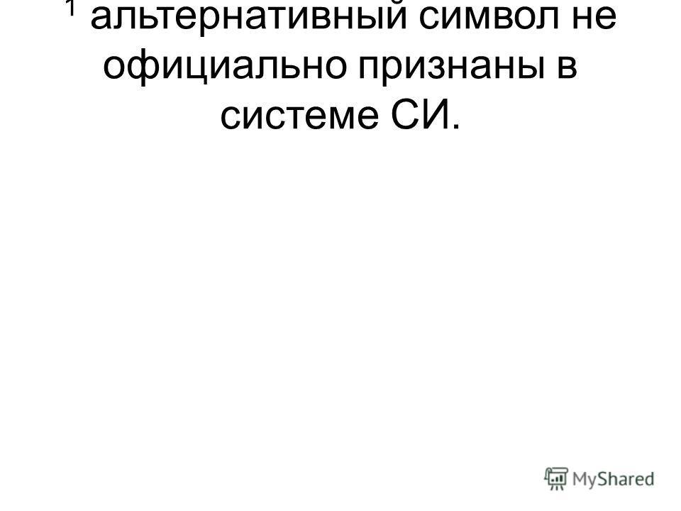 1 альтернативный символ не официально признаны в системе СИ.