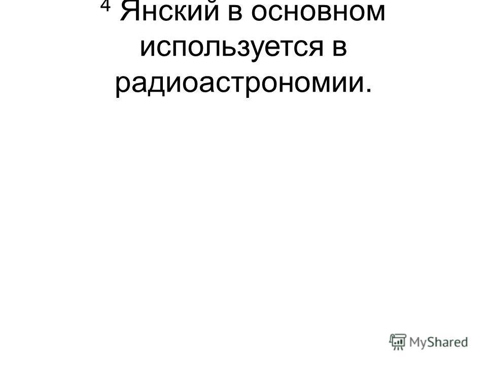 4 Янский в основном используется в радиоастрономии.