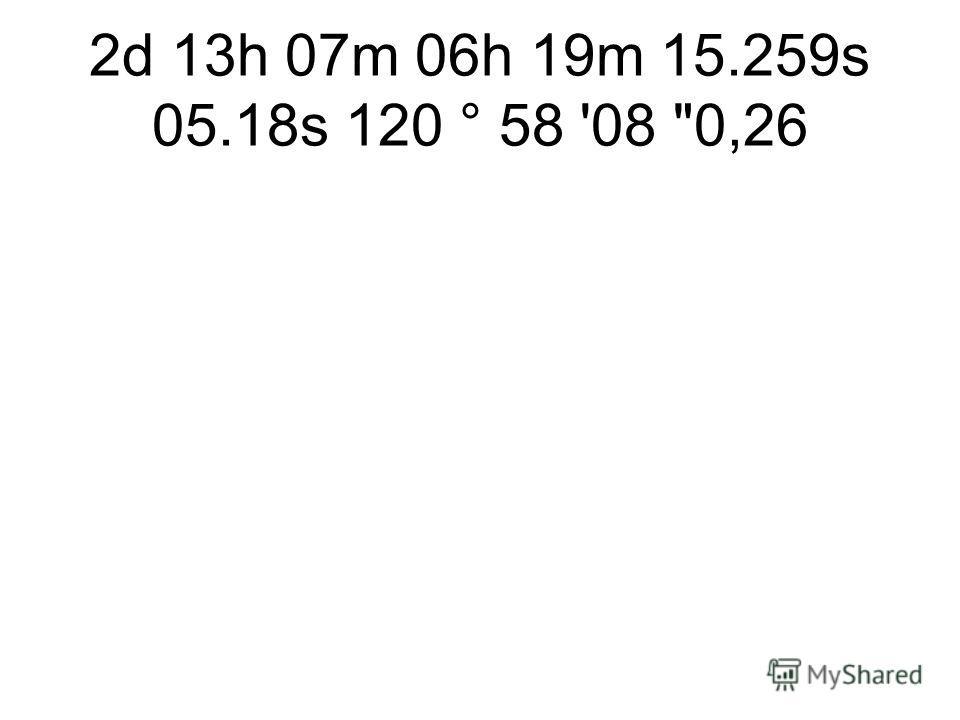 2d 13h 07m 06h 19m 15.259s 05.18s 120 ° 58 '08 0,26