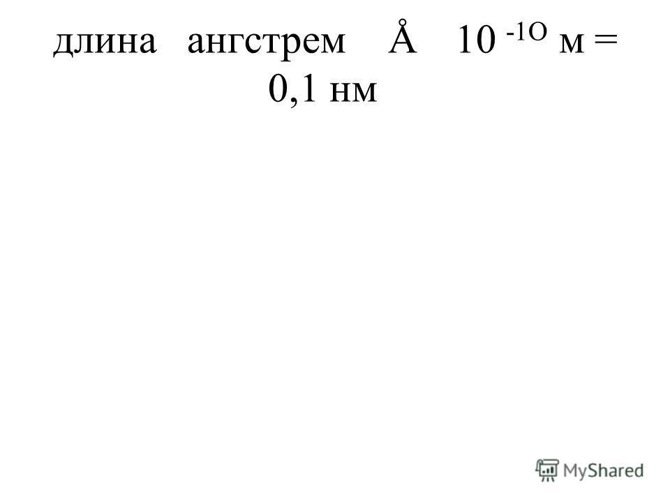 длинаангстремÅ10 -1O м = 0,1 нм