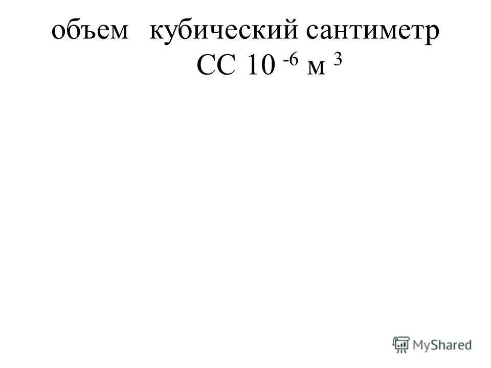 объемкубический сантиметр CC10 -6 м 3