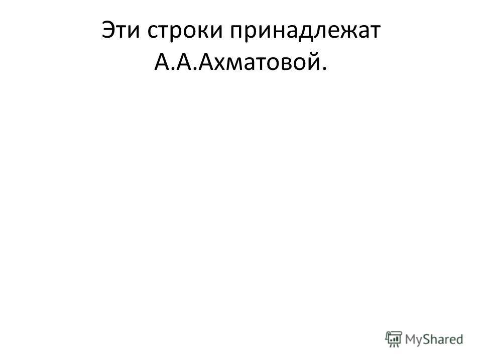 Эти строки принадлежат А.А.Ахматовой.