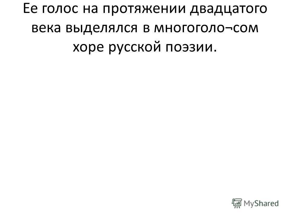 Ее голос на протяжении двадцатого века выделялся в многоголо¬сом хоре русской поэзии.