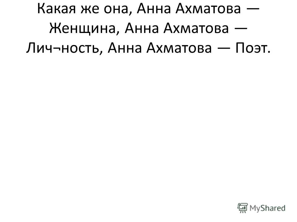 Какая же она, Анна Ахматова Женщина, Анна Ахматова Лич¬ность, Анна Ахматова Поэт.