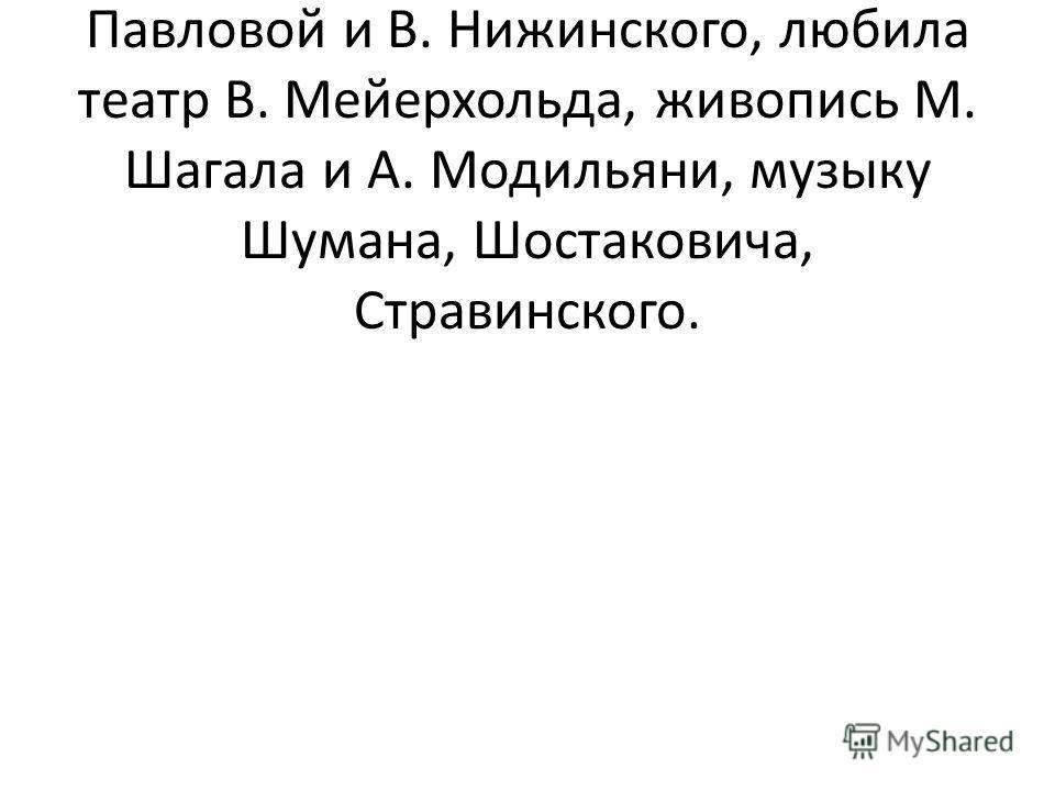 Она слушала Ф. Шаляпина, наслаждалась искусством А. Павловой и В. Нижинского, любила театр В. Мейерхольда, живопись М. Шагала и А. Модильяни, музыку Шумана, Шостаковича, Стравинского.