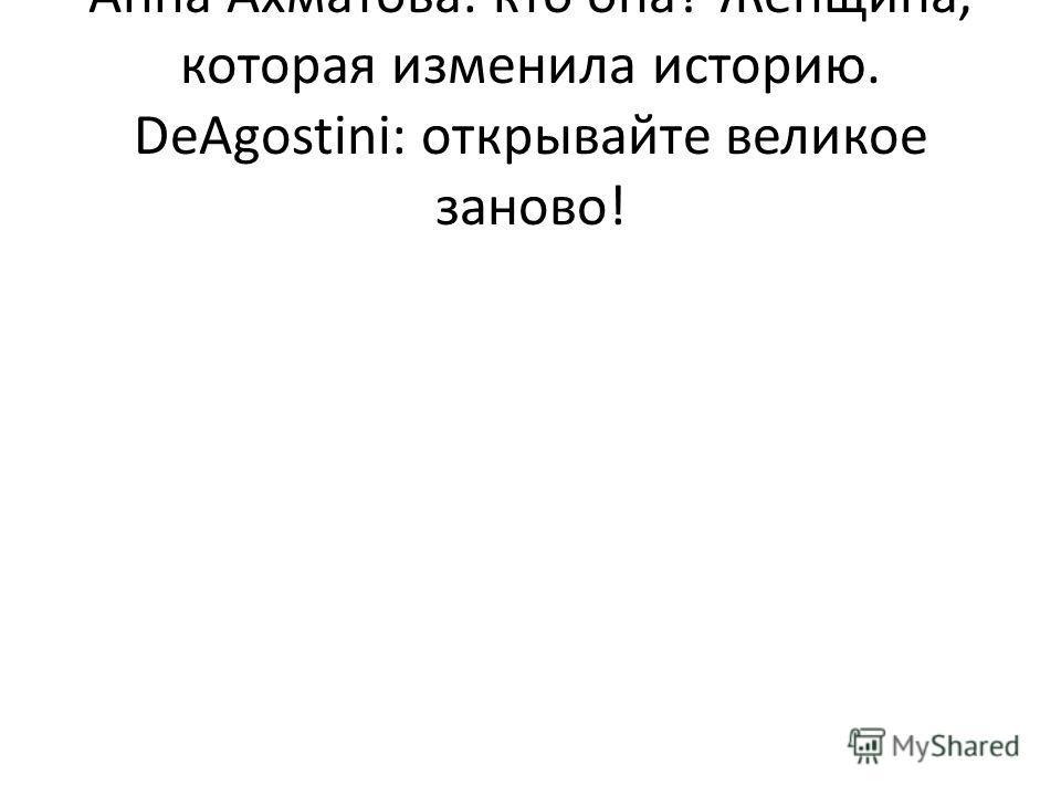 Анна Ахматова: кто она? Женщина, которая изменила историю. DeAgostini: открывайте великое заново!