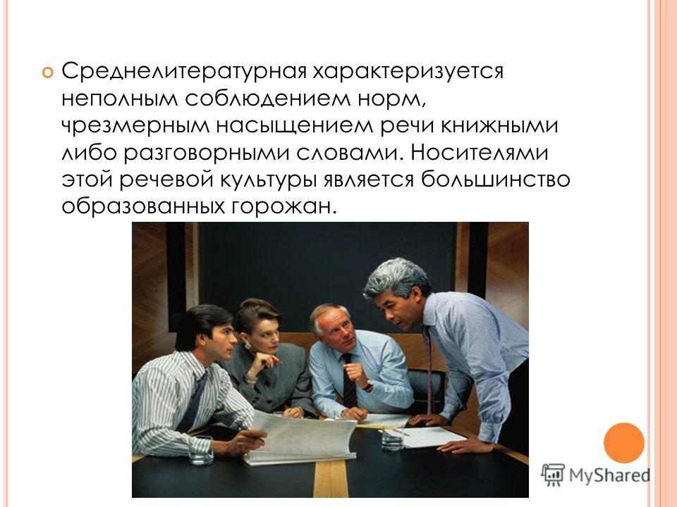 Среднелитературная характеризуется неполным соблюдением норм, чрезмерным насыщением речи книжными либо разговорными словами. Носителями этой речевой культуры является большинство образованных горожан.