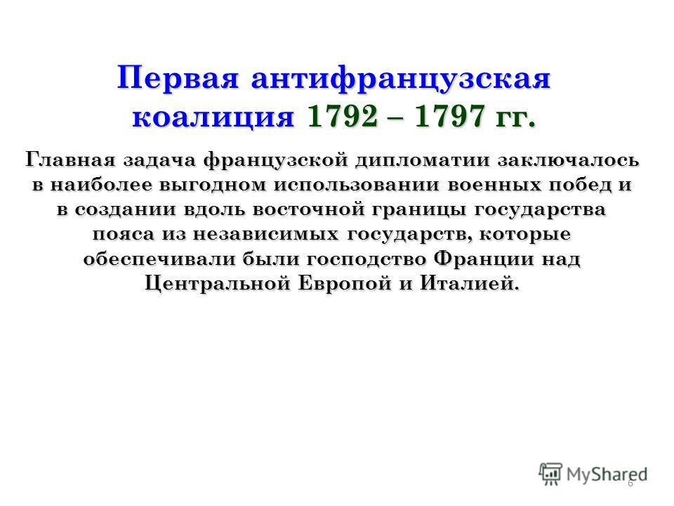 6 Первая антифранцузская коалиция 1792 – 1797 гг. Главная задача французской дипломатии заключалось в наиболее выгодном использовании военных побед и в создании вдоль восточной границы государства пояса из независимых государств, которые обеспечивали
