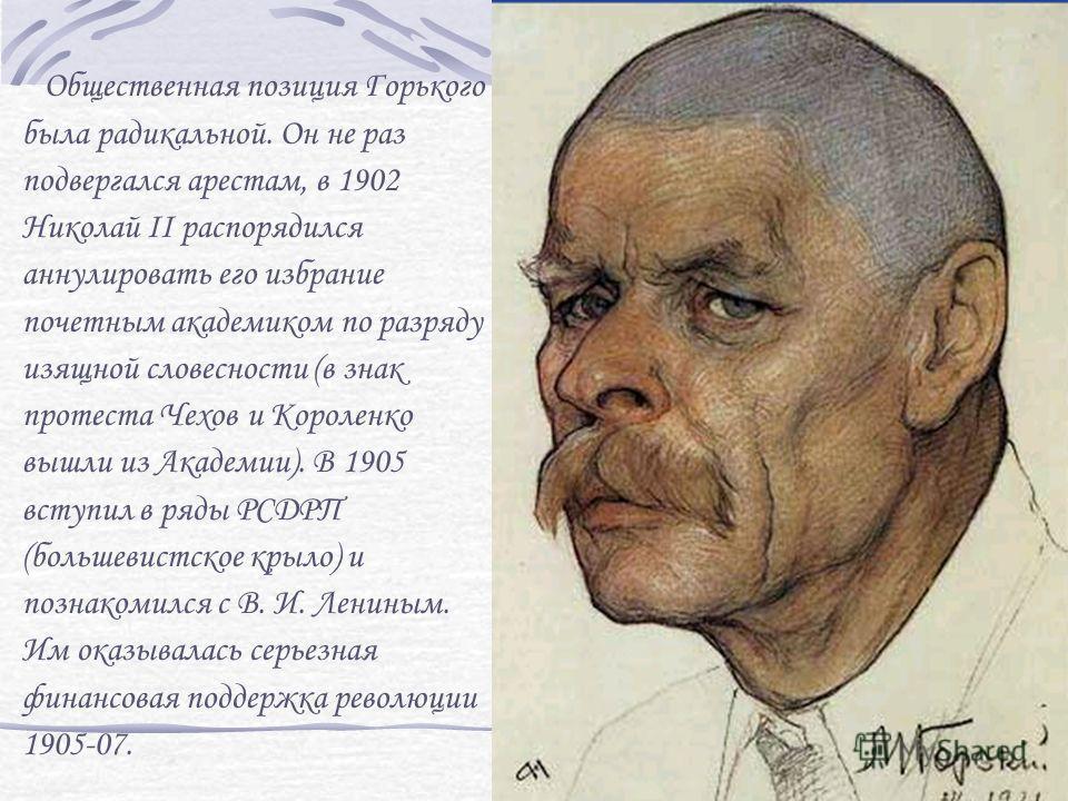 Общественная позиция Горького была радикальной. Он не раз подвергался арестам, в 1902 Николай II распорядился аннулировать его избрание почетным академиком по разряду изящной словесности (в знак протеста Чехов и Короленко вышли из Академии). В 1905 в