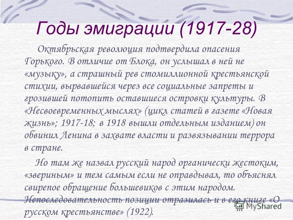 Годы эмиграции (1917-28) Октябрьская революция подтвердила опасения Горького. В отличие от Блока, он услышал в ней не «музыку», а страшный рев стомиллионной крестьянской стихии, вырвавшейся через все социальные запреты и грозившей потопить оставшиеся