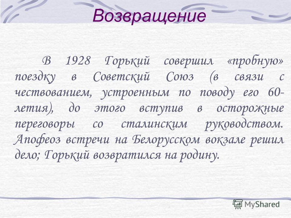 Возвращение В 1928 Горький совершил «пробную» поездку в Советский Союз (в связи с чествованием, устроенным по поводу его 60- летия), до этого вступив в осторожные переговоры со сталинским руководством. Апофеоз встречи на Белорусском вокзале решил дел