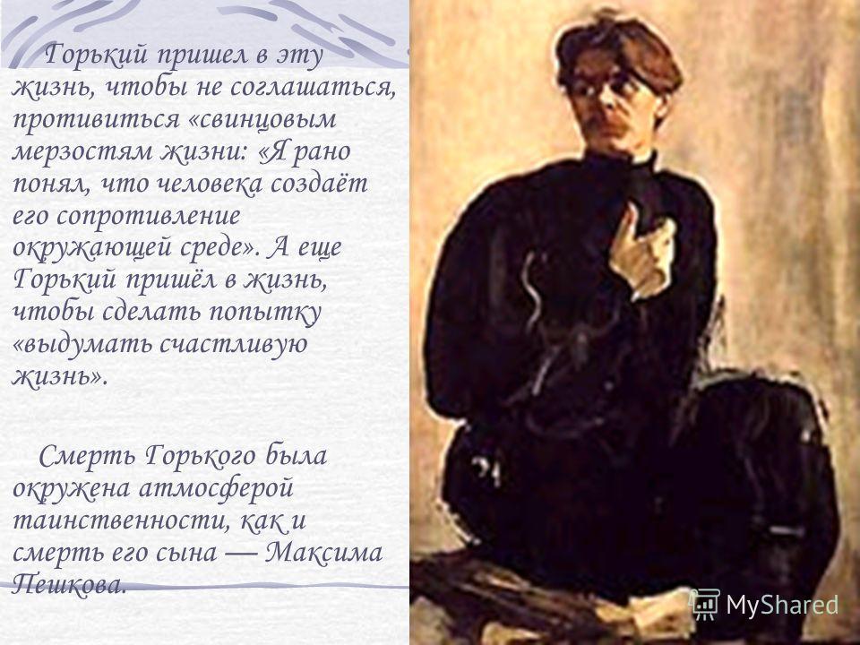 Горький пришел в эту жизнь, чтобы не соглашаться, противиться «свинцовым мерзостям жизни: «Я рано понял, что человека создаёт его сопротивление окружающей среде». А еще Горький пришёл в жизнь, чтобы сделать попытку «выдумать счастливую жизнь». Смерть