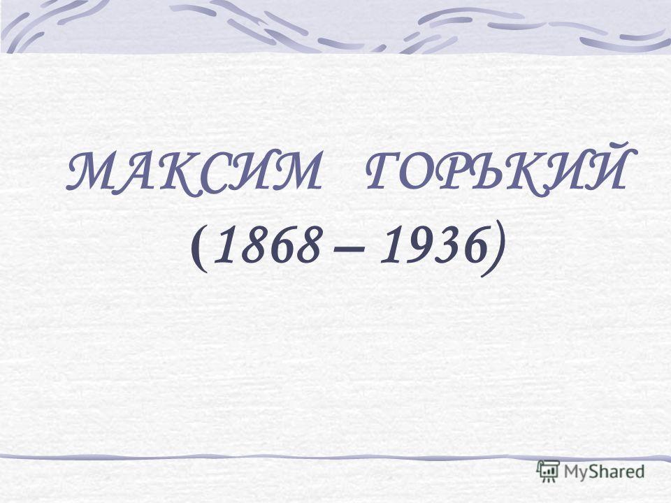 МАКСИМ ГОРЬКИЙ ( 1868 – 1936)