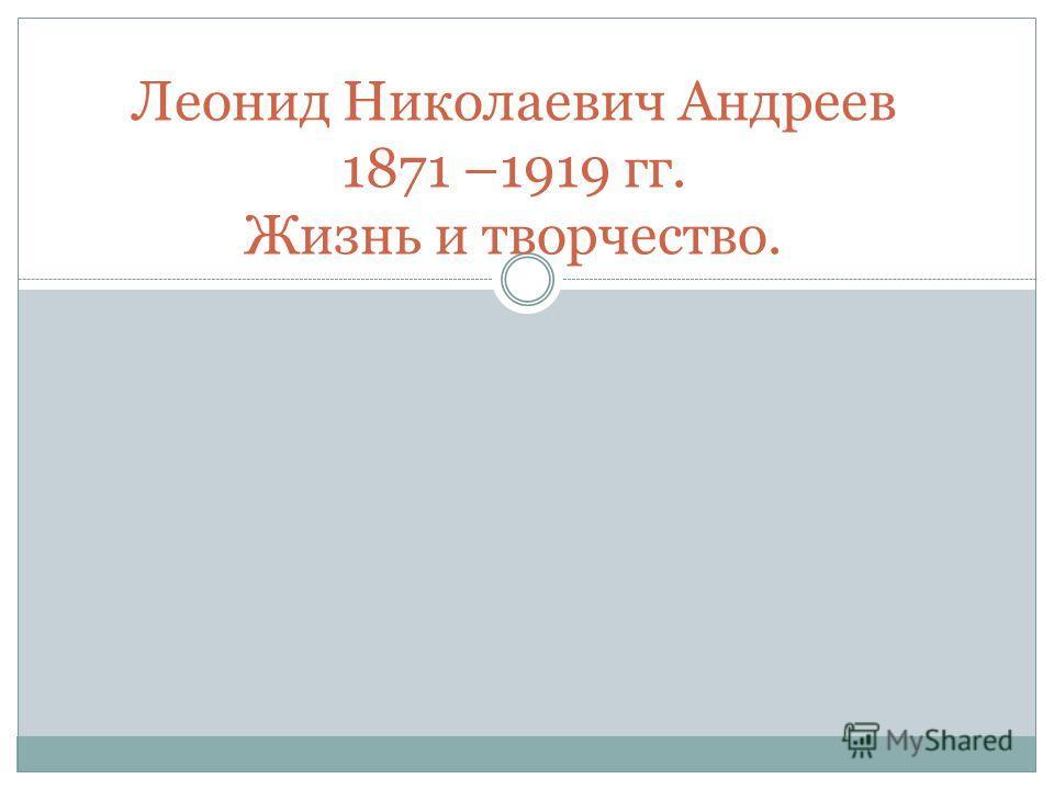 Леонид Николаевич Андреев 1871 –1919 гг. Жизнь и творчество.