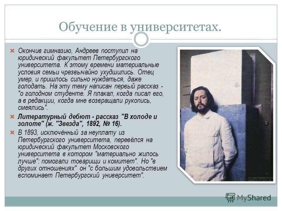 Обучение в университетах. Окончив гимназию, Андреев поступил на юридический факультет Петербургского университета. К этому времени материальные условия семьи чрезвычайно ухудшились. Отец умер, и пришлось сильно нуждаться, даже голодать. На эту тему н
