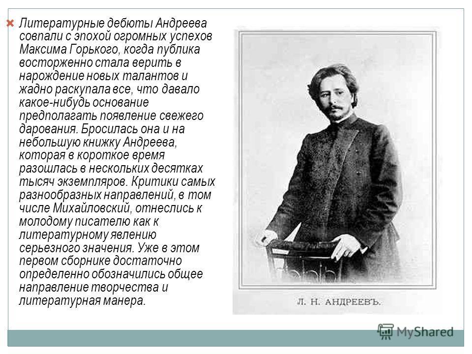Литературные дебюты Андреева совпали с эпохой огромных успехов Максима Горького, когда публика восторженно стала верить в нарождение новых талантов и жадно раскупала все, что давало какое-нибудь основание предполагать появление свежего дарования. Бро