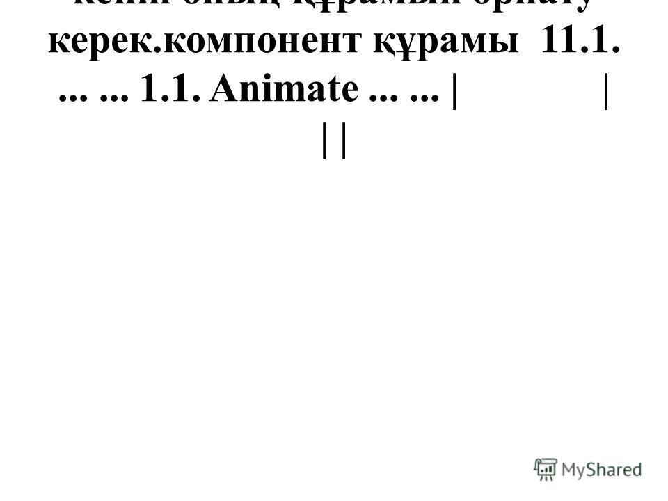 кейін оның құрамын орнату керек.компонент құрамы 11.1....... 1.1. Animate...... | | | |