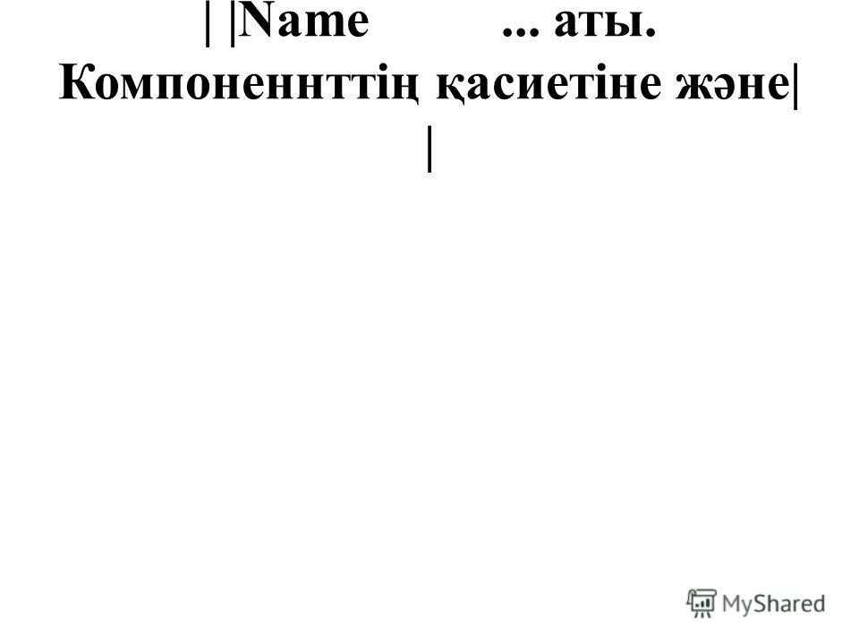 | |Name... аты. Компоненнттің қасиетіне және| |