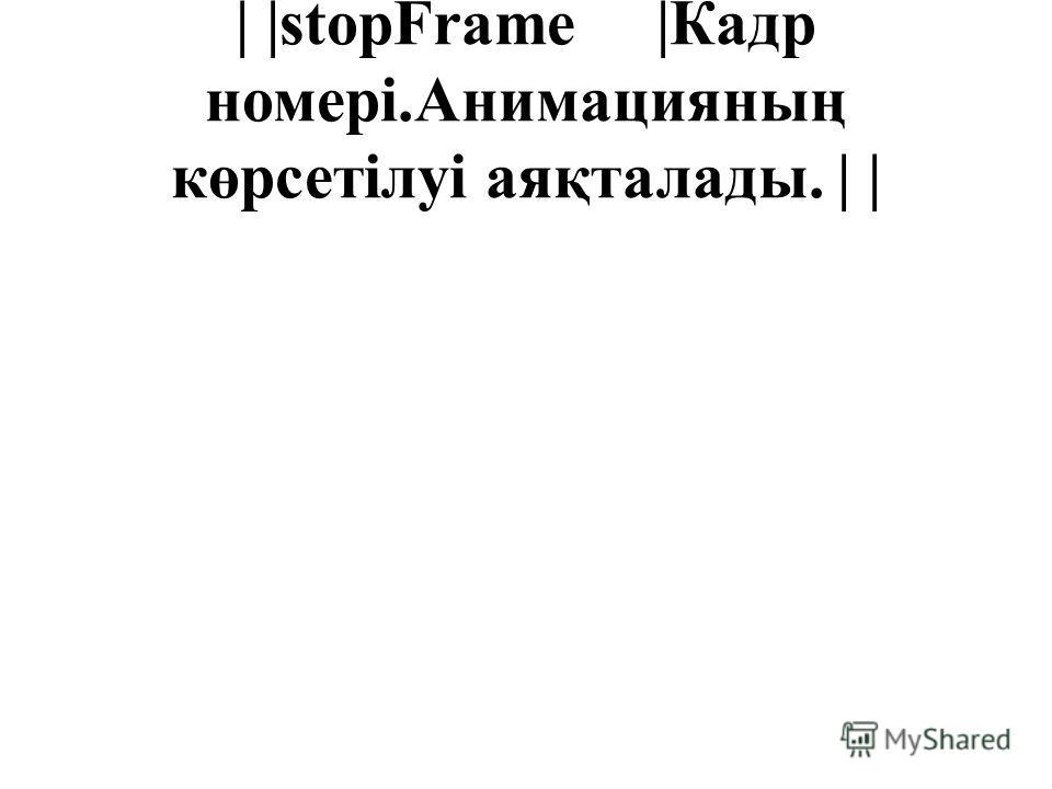 | |stopFrame |Кадр номері.Анимацияның көрсетілуі аяқталады. | |