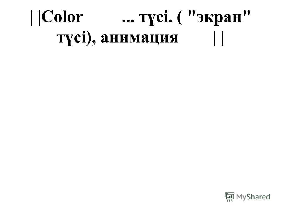 | |Color... түсі. ( экран түсі), анимация | |