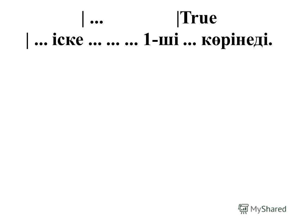 |... |True |... іске......... 1-ші... көрінеді.