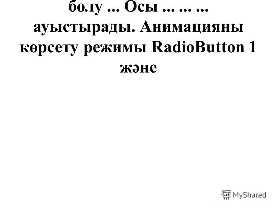 Active құрамында true...... болу... Осы......... ауыстырады. Анимацияны көрсету режимы RadioButton 1 және