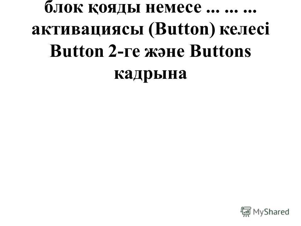 Onclick Enabled құрамында блок қояды немесе......... активациясы (Button) келесі Button 2-ге және Buttons кадрына