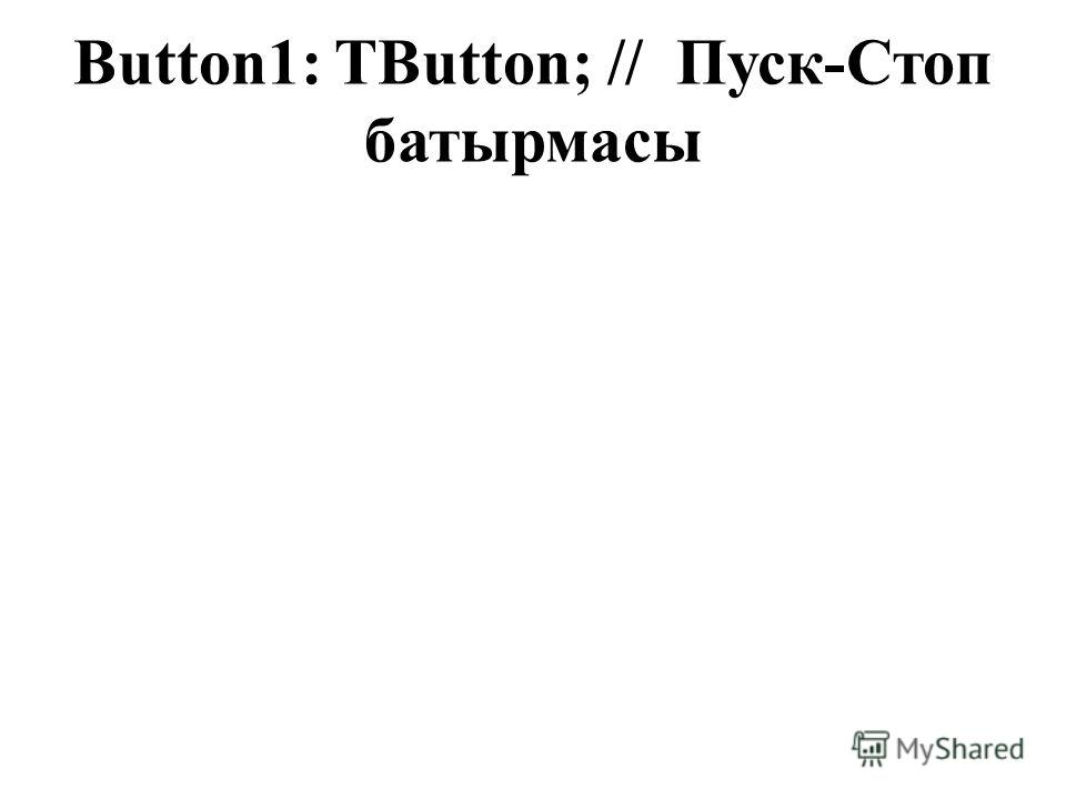 Button1: TButton; // Пуск-Стоп батырмасы