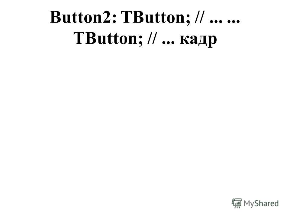 Button2: TButton; //...... TButton; //... кадр