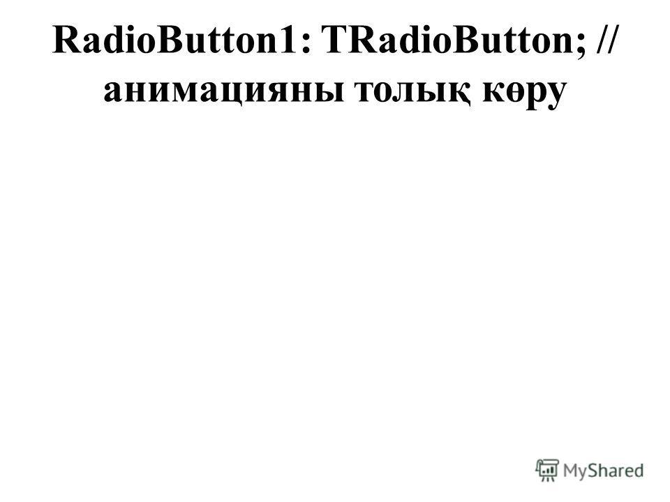 RadioButton1: TRadioButton; // анимацияны толық көру