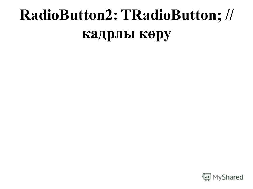 RadioButton2: TRadioButton; // кадрлы көру