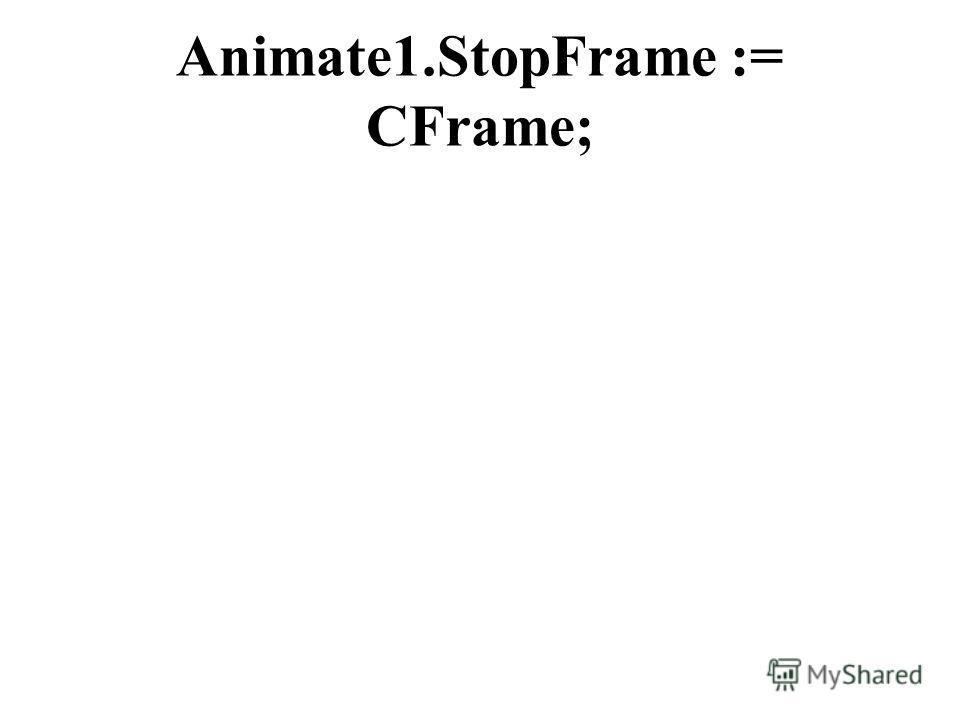 Animate1.StopFrame := CFrame;
