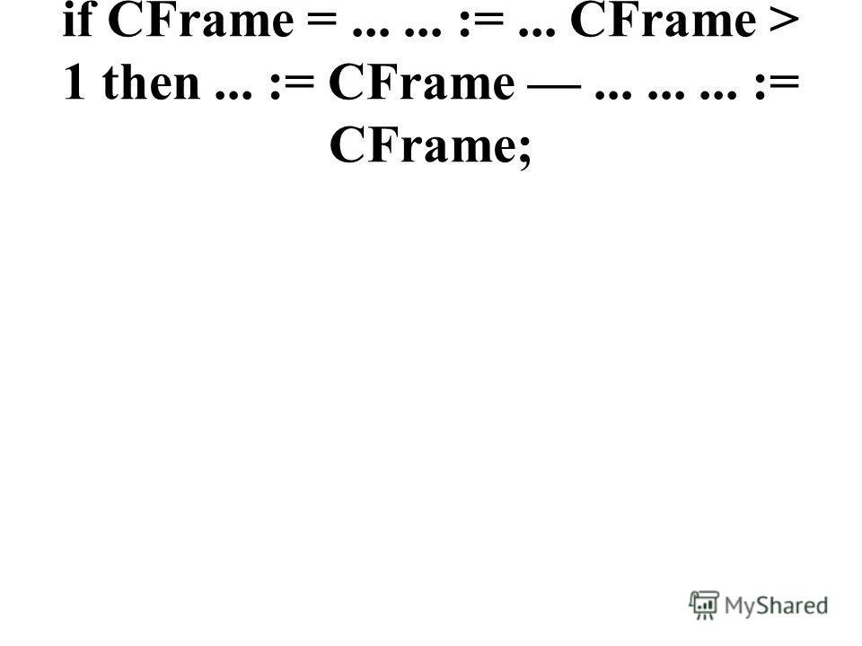 if CFrame =...... :=... CFrame > 1 then... := CFrame......... := CFrame;