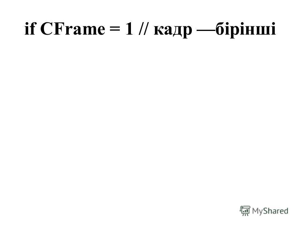if CFrame = 1 // кадр бірінші