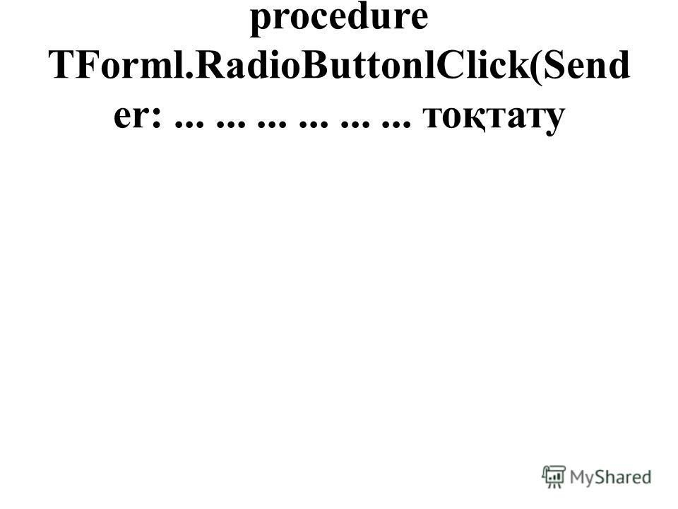 procedure TForml.RadioButtonlClick(Send er:.................. тоқтату