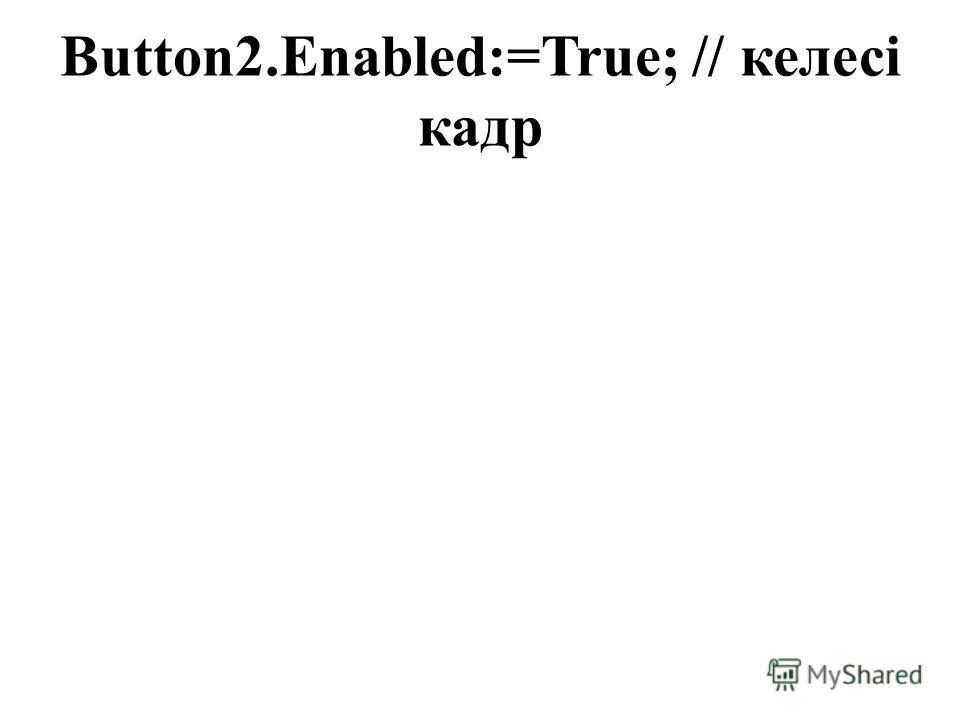 Button2.Enabled:=True; // келесі кадр