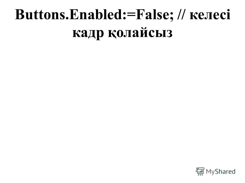 Buttons.Enabled:=False; // келесі кадр қолайсыз