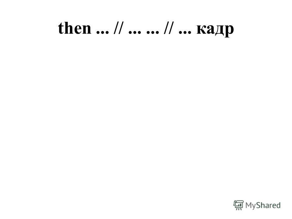 then... //...... //... кадр