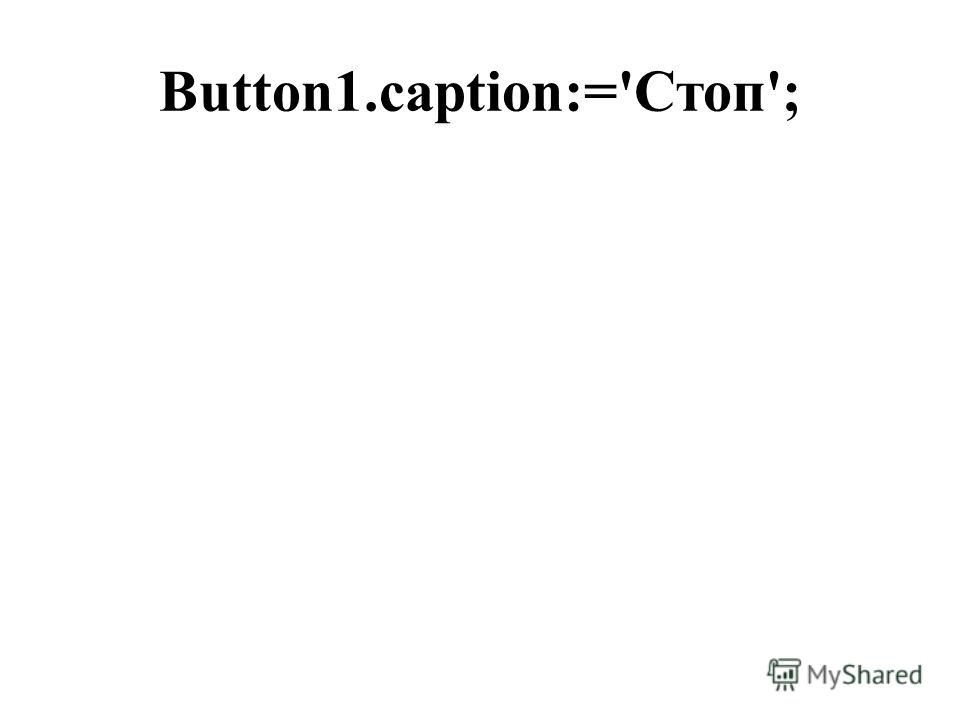 Button1.caption:='Стоп';