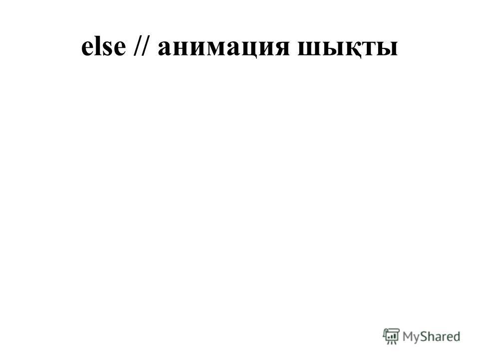 else // анимация шықты