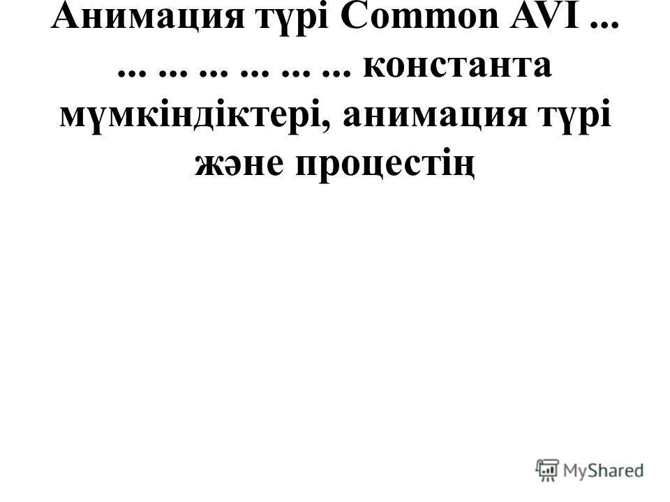 қолдануға мүмкіндік береді. Анимация түрі Common AVI..................... константа мүмкіндіктері, анимация түрі және процестің
